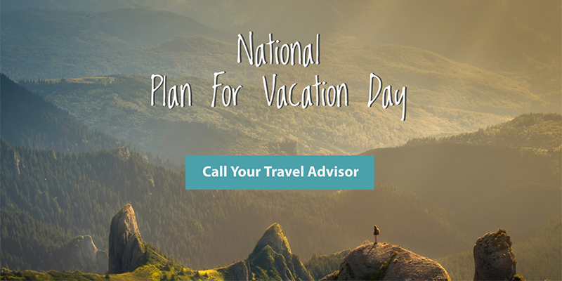 National Plan For Vacation Day - Call your Travel Advisor