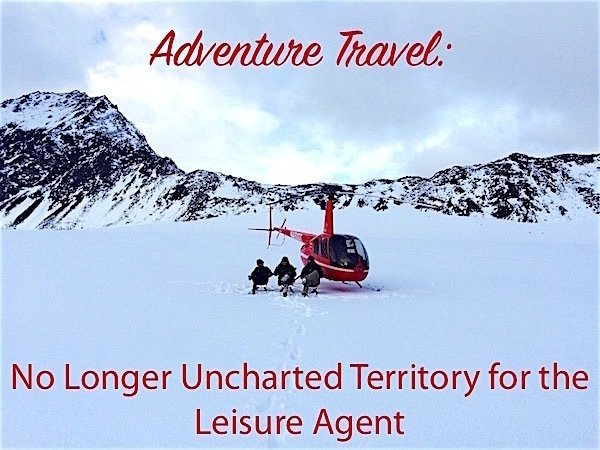 Adventure Travel Is No Longer Uncharted Territory for Leisure Travel Agents