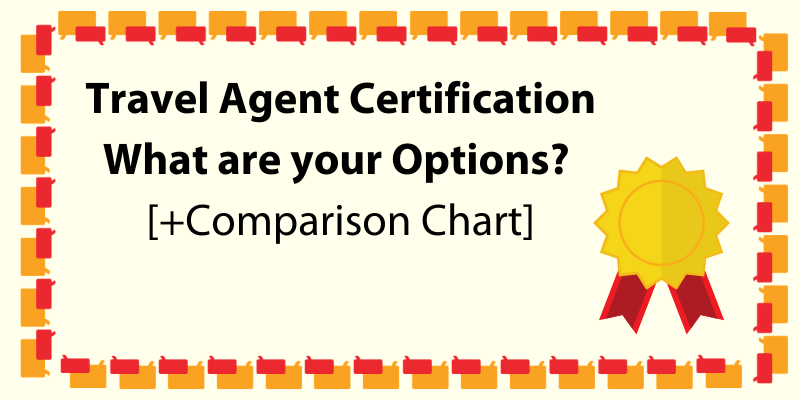 Travel Agent Certification---What are your Options? [+Comparison Chart]