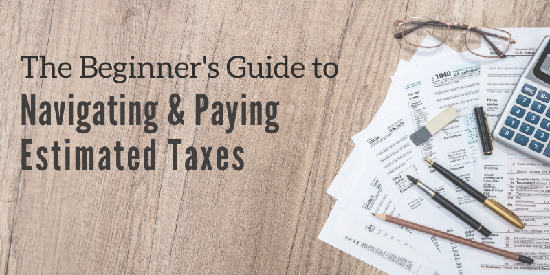 The Beginner's Guide to Navigating & Paying Estimated Taxes