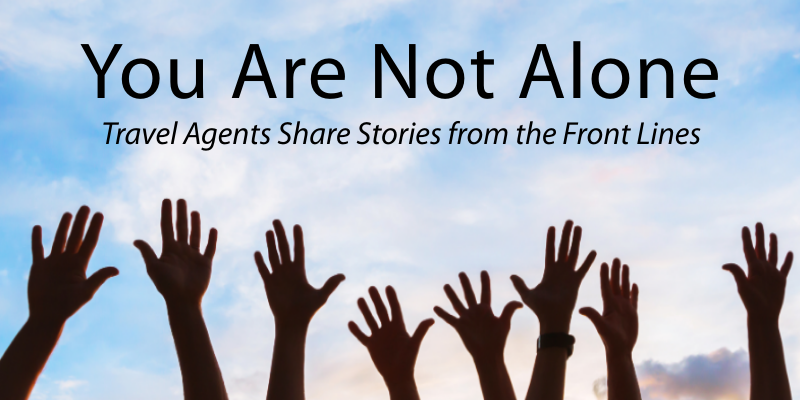 You Are Not Alone: Travel Agents Share Stories from the Front Lines