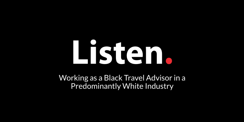 Listen. Working as a Black Travel Advisor in a Predominantly White Industry