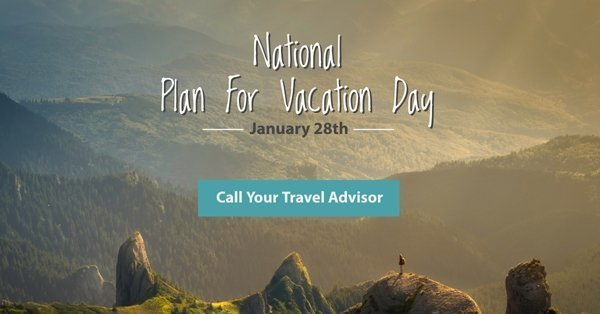Happy National Plan For Vacation Day - Call your Travel Advisor