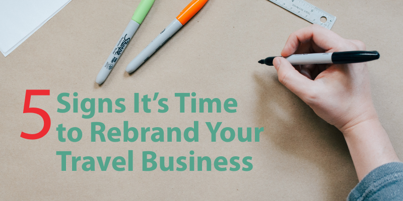 5 Signs It's Time   to Rebrand Your   Travel Business